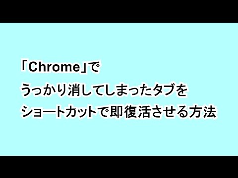 「Chrome」でうっかり消してしまったタブをショートカットで即復活させる方法