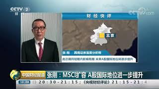 [中国财经报道]张刚:MSCI扩容 A股国际地位进一步提升| CCTV财经