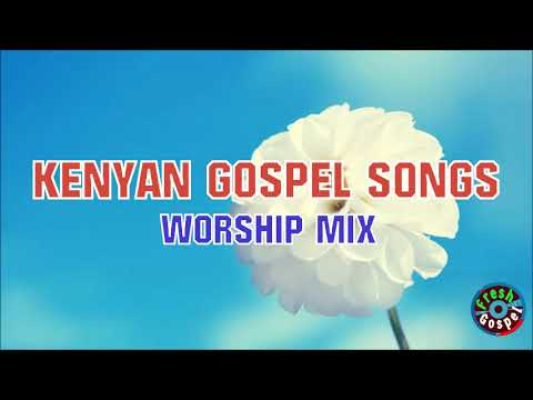 NEW KENYAN GOSPEL SONGS MiX - TOP WORSHIP SONGS 2018 AFRICAN GOSPEL MUSIC
