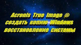 Acronis True Image как создать копию Windows 7-8-10 и восстановить систему с рабочего стола