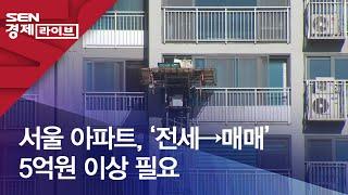 서울 아파트, '전세→매매' 5억원 이상 필요