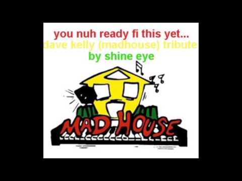 you nuh ready fi this yet... dave kelly madhouse tribute by shine eye