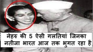 जवाहरलाल नेहरु की जिंदगी के 5 गलत फैसले जिनके नतीजे भारत आज तक भुगत रहा है 5 big mistakes of nehru