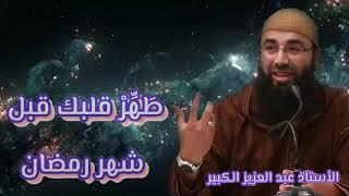Ustaadh: Abdelaziz Alcabir.  !!.....طَهِّرْ قلبك قبل شهر رمضان