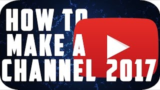 How To Make A YouTube Channel! 2017 Beginner's Guide
