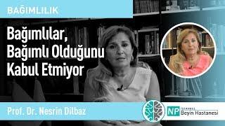 Bağımlılar, Bağımlı Olduğunu Kabul Etmiyor- Prof. Dr.  Nesrin Dilbaz