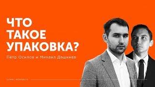 Что такое упаковка?  Петр Осипов и Михаил Дашкиев БМ ЦЕХ