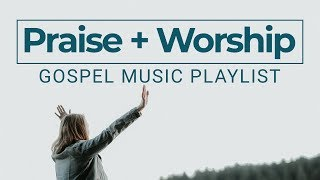 Praise And Worship Songs 2019 Gospel Music Playlist Youtube