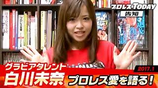 グラビアタレントの白川未奈がプロレスTODAY編集部でプロレス愛を語る!告知