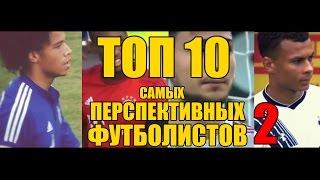ТОП-10 Перспективных футболистов (ЧАСТЬ 2)