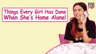 Things Every Girl Has Done When She's Home Alone - POPxo