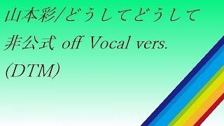 山本彩 identity 07.どうしてどうして off Vocal vers(DTM)