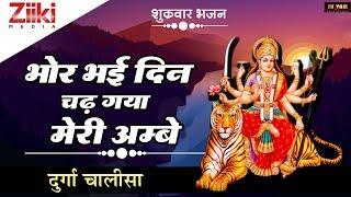शुक्रवार सुबह स्पेशल : भोर भई दिन चढ़ गया मेरी अम्बे (माता की आरती) : श्री दुर्गा चालीसा : जय माता दी