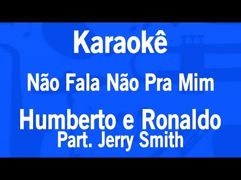 Karaokê Não Fala Não Pra Mim - Humberto e Ronaldo Part Jerry Smith