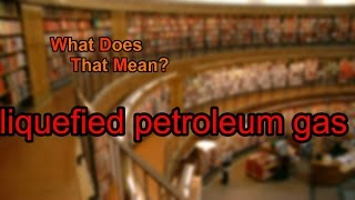 What does liquefied petroleum gas mean?