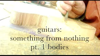 Pt 1 Bodies -  Guitars, Something From Nothing, By Tim Sway Perspectives