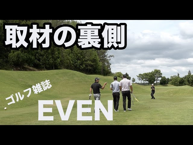完全ノーカットゴルフ雑誌EVEN取材の裏側【②EVEN12H】