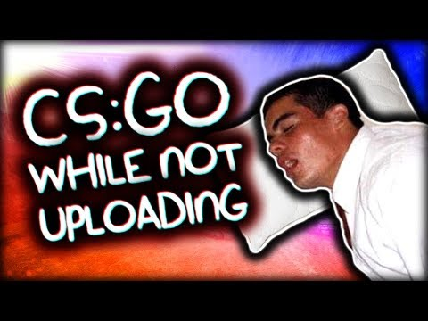 CS:GO WHILE NOT UPLOADING