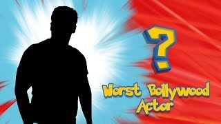 WORST BOLLYWOOD ACTOR 2018 - WHO IS IT?