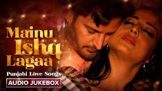 Mainu Ishq Lagaa | Punjabi Love Songs | Audio Jukebox