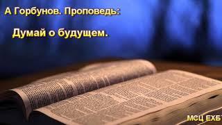 """Думай о будущем"". А Горбунов. Проповедь. МСЦ ЕХБ."