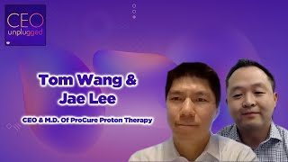 CEO Tom Wang & M.D. Jae Lee From ProCure Proton Therapy | CEO Unplugged