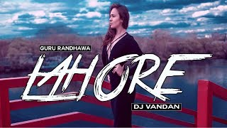 Lahore ( Guru Randhawa ) - DJ Vandan Remix