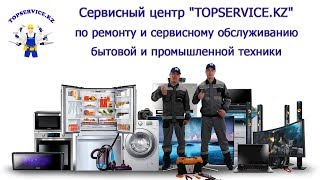 Сервис орталығы бойынша жөндеу және сервистік қызмет көрсету тұрмыстық және өнеркәсіптік техниканың ''TOPSERVICE.KZ''