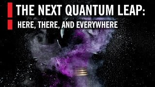 The Next Quantum Leap: Here, There, and Everywhere