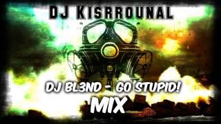 DJ BL3ND - Go Stupid! (DJ Kisrrounal MIX #2)