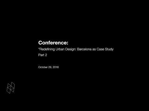 "Conference: ""Redefining Urban Design: Barcelona as Case Study"" Part 2"