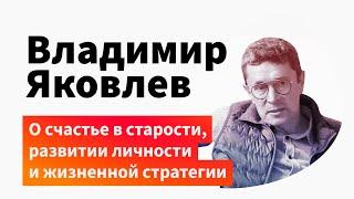 Владимир Яковлев о счастье в старости, развитии личности и жизненной стратегии