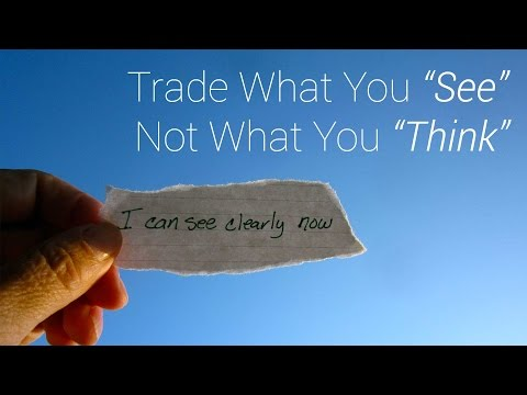 "Trading Philosophy: Trade What You ""See"", NOT What You ""Think"""