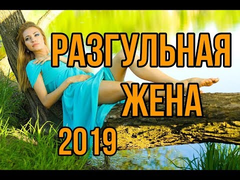Красивее этого фильма не видел никто! - РАЗГУЛЬНАЯ ЖЕНА - Русские мелодрамы 2019