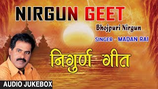 Presenting audio songs jukebox of bhojpuri singer madan rai titled as nirgun geet ( ), music is directed by bharat sharma vyas & lyrics are t...