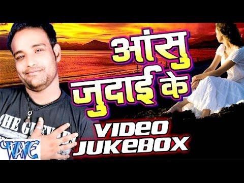 आंसु जुदाई के - Aanshu Judai Ke - Video JukeBOX - Saurabh Dubey - Bhojpuri Sad Songs 2016 new
