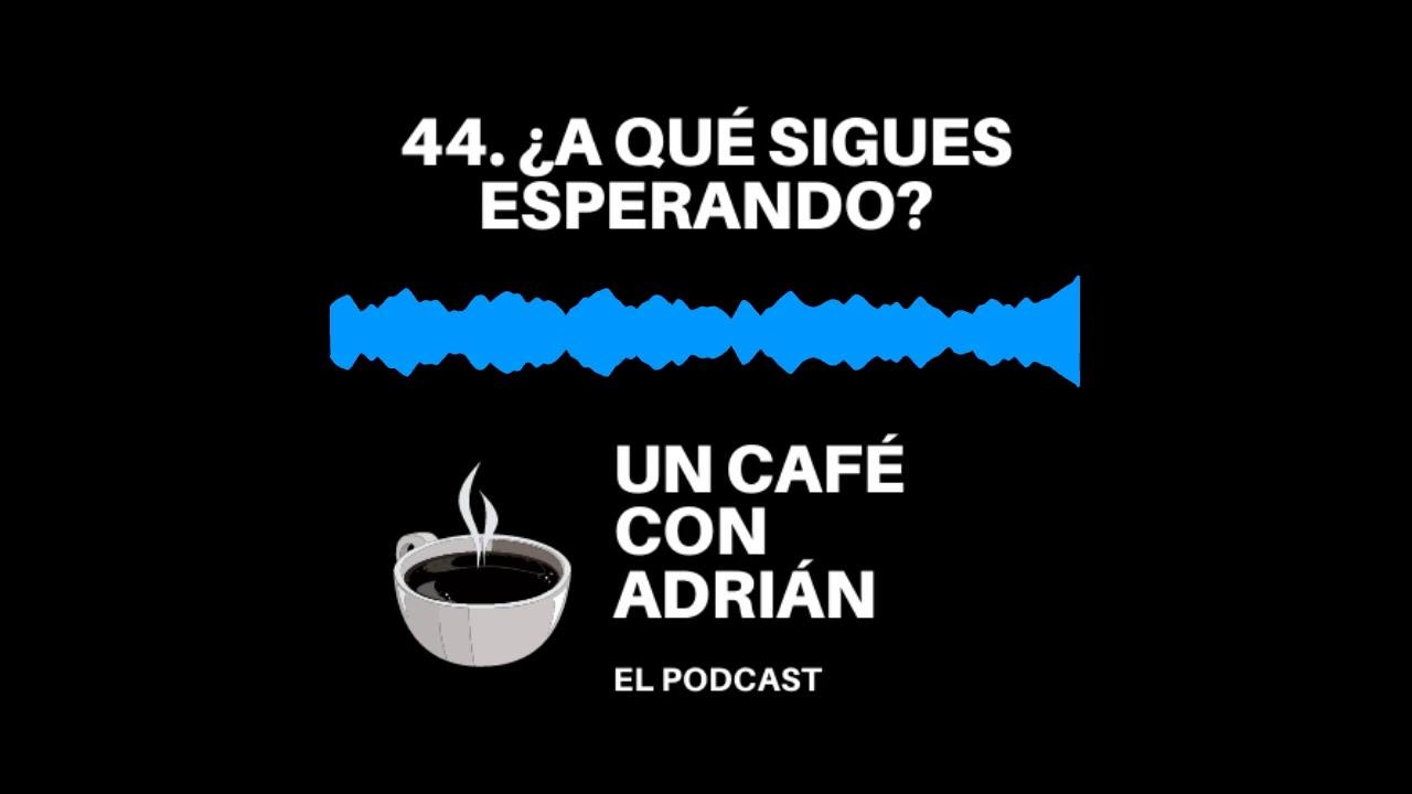 44. ¿A qué sigues esperando? - Un café con Adrián