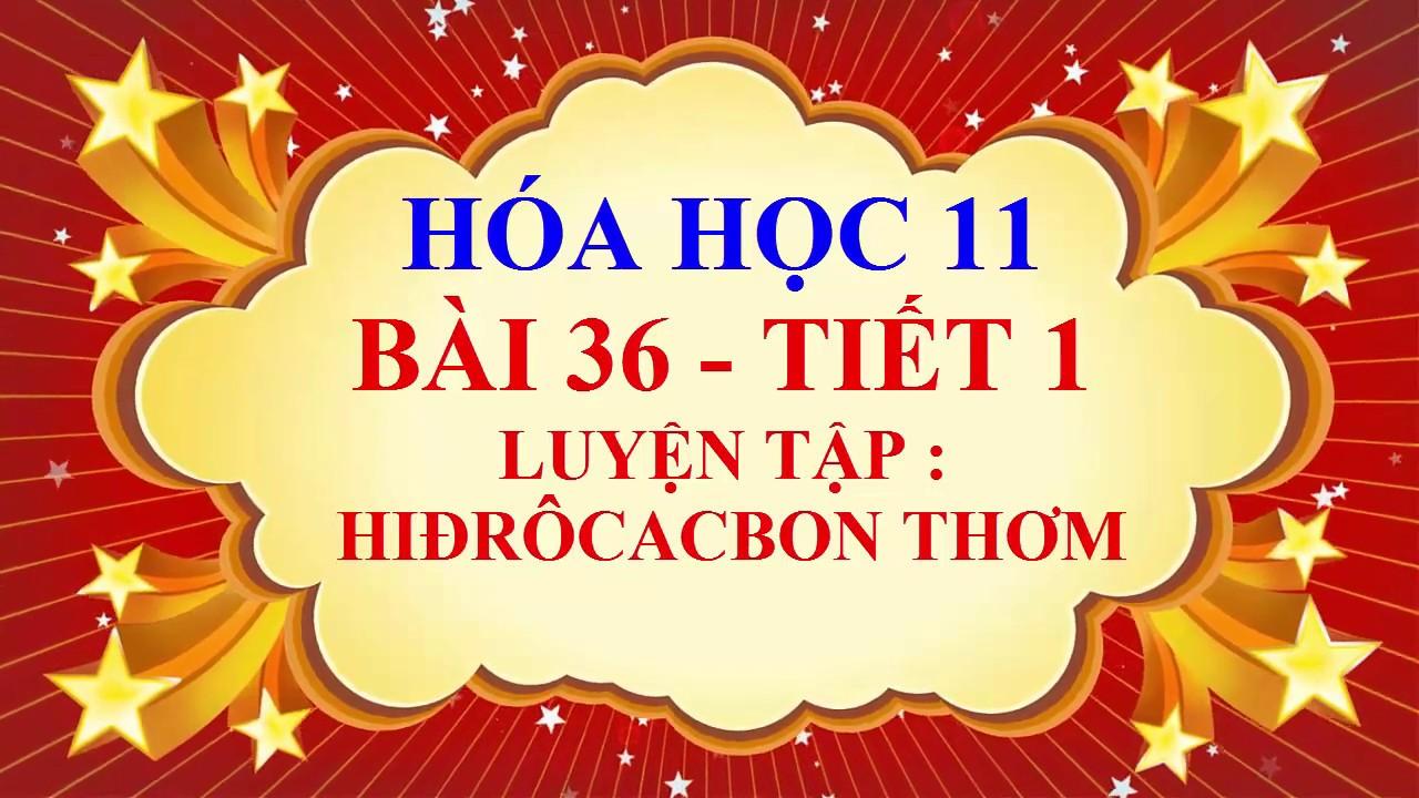 Hóa học lớp 11 – Bài 36 – Luyện tập – Hiđrôcacbon Thơm – Tiết 1