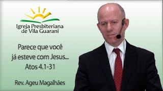Parece que você já esteve com Jesus - Atos 4.1-31   Rev. Ageu Magalhães