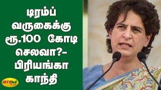 டிரம்ப் வருகைக்கு ரூ.100 கோடி செலவா?- பிரியங்கா காந்தி | Priyanka Gandhi