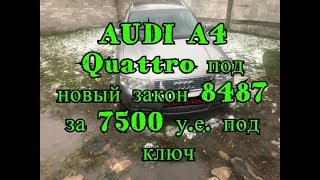 AUDI A4 Quattro под новый закон 8487 за 7500 у е под ключ
