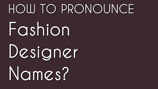 How to Pronounce Fashion Brands & Designer Names