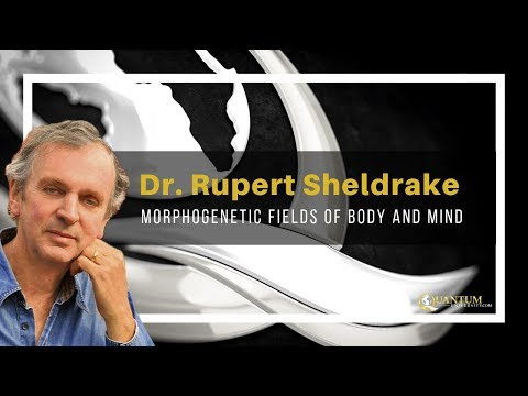 Dr. Rupert Sheldrake - Morphogenetic Fields of Body and Mind - Quantum University