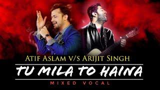 Tu Mila To Haina - Atif Aslam v/s Arijit Singh   Mixed Vocal