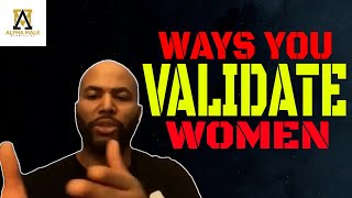 Ways You Validate Women (what not to do)