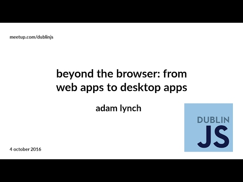 Beyond the Browser: From web apps to desktop apps - Adam Lynch