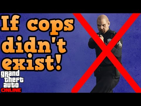 If there were no police in GTA online!