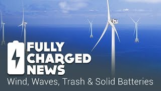 Winds, Waves, Trash and Solid Batteries | Fully Charged News