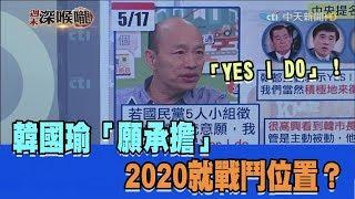 2019.05.18周末深喉嚨 阿莎力允諾「I DO」!韓國瑜「願承擔」2020就戰鬥位置?