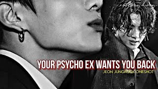 Your Psycho Ex Wants You Back |Jungkook Oneshot